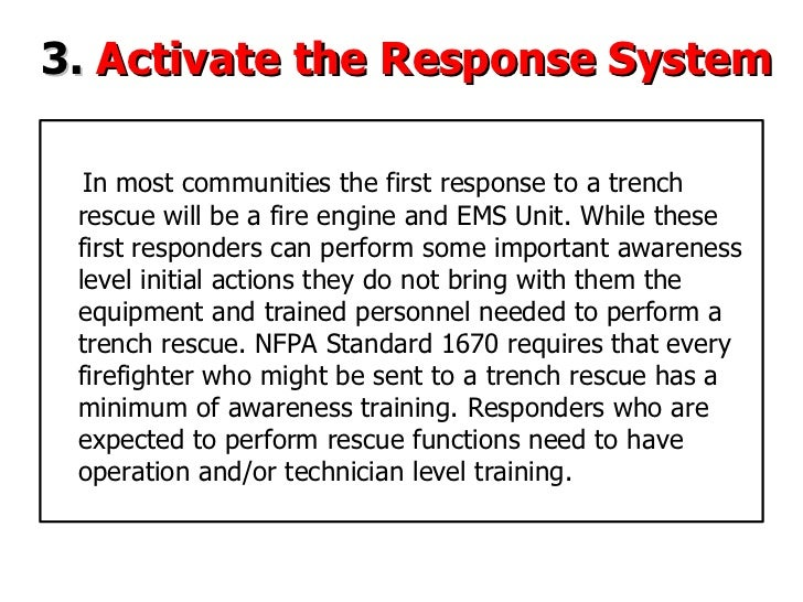 3.   Activate the Response System In most communities the first response to a trench rescue will  be a fire engine and EMS...