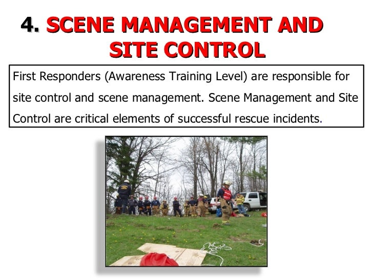 4.   SCENE MANAGEMENT AND  SITE CONTROL First Responders (Awareness Training Level) are responsible for site control and s...