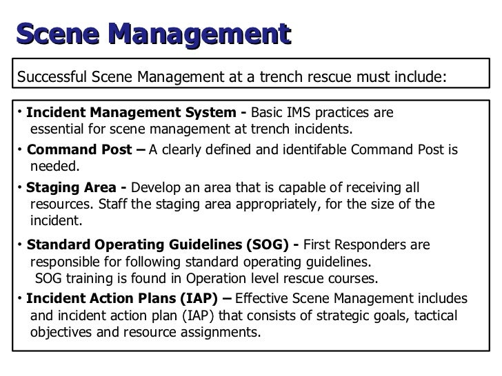 Successful Scene Management at a trench rescue must include: <ul><li>Incident Management System -  Basic IMS practices are...