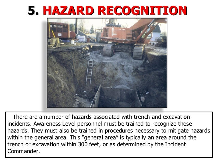 5.  HAZARD RECOGNITION  There are a number of hazards associated with trench and excavation incidents. Awareness Level per...