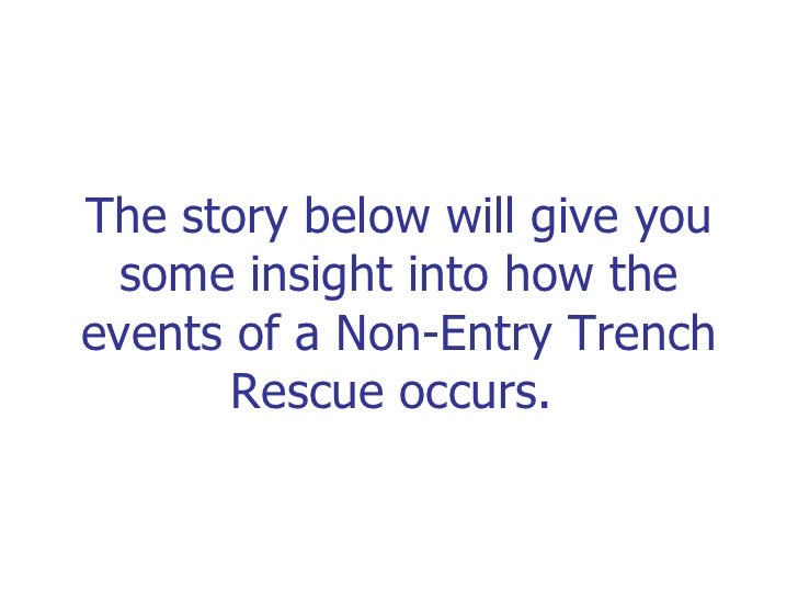 The story below will give you some insight into how the events of a Non-Entry Trench Rescue occurs.