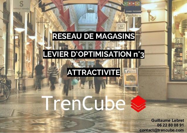 RESEAU DE MAGASINS  LEVIER D'OPTIMISATION n°3  ATTRACTIVITE  Guillaume Lebret  06 22 80 08 91  contact@trencube.com