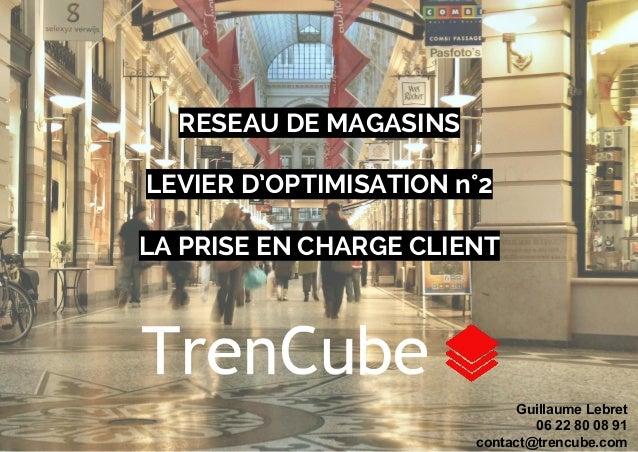 RESEAU DE MAGASINS  LEVIER D'OPTIMISATION n°2  LA PRISE EN CHARGE CLIENT  Guillaume Lebret  06 22 80 08 91  contact@trencu...