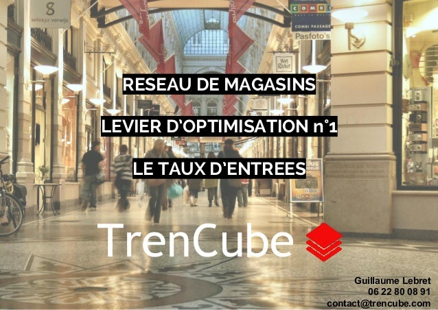 RESEAU DE MAGASINS  LEVIER D'OPTIMISATION n°1  LE TAUX D'ENTREES  Guillaume Lebret  06 22 80 08 91  contact@trencube.com