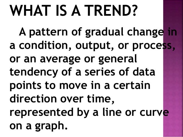 WHAT IS A TREND? A pattern of gradual change in a condition, output, or process, or an average or general tendency of a se...