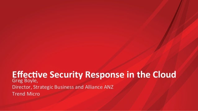 Effec%ve  Security  Response  in  the  Cloud  Greg  Boyle,     Director,  Strategic  Business  and...