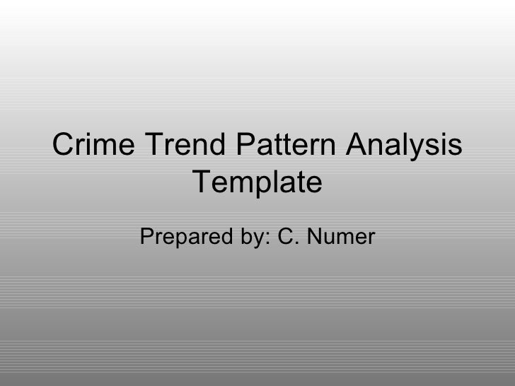 Crime Trend Pattern Analysis Template Prepared by: C. Numer