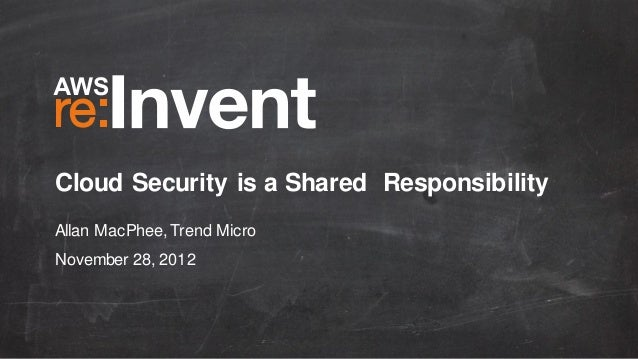 Cloud Security is a Shared Responsibility Allan MacPhee, Trend Micro November 28, 2012