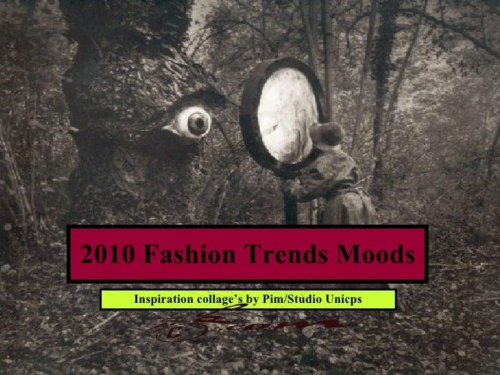2010 Fashion Trends Moods <ul><li>Inspiration collage's by Pim/Studio Unicps </li></ul>