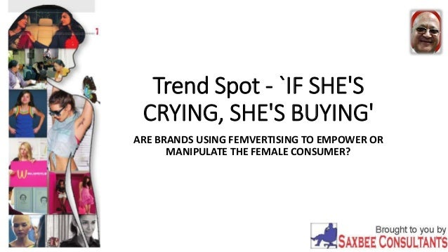 Trend Spot - `IF SHE'S CRYING, SHE'S BUYING' ARE BRANDS USING FEMVERTISING TO EMPOWER OR MANIPULATE THE FEMALE CONSUMER?