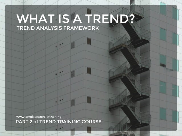 www.semiosearch.lt/training PART 2 of TREND TRAINING COURSE WHAT IS A TREND? TREND ANALYSIS FRAMEWORK