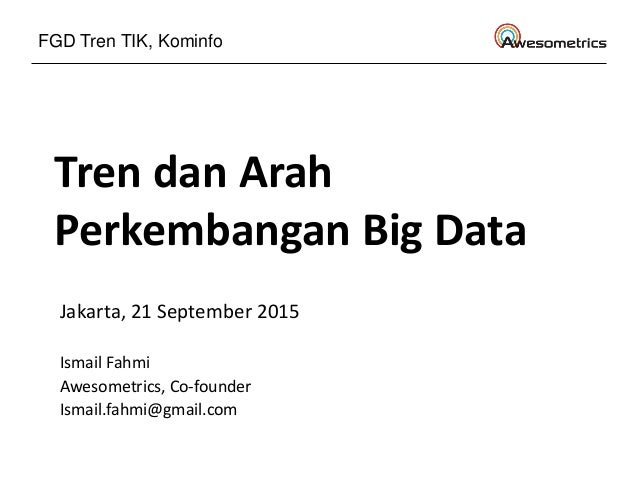 Tren dan Arah Perkembangan Big Data Jakarta, 21 September 2015 Ismail Fahmi Awesometrics, Co-founder Ismail.fahmi@gmail.co...