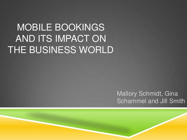 MOBILE BOOKINGS AND ITS IMPACT ONTHE BUSINESS WORLD                     Mallory Schmidt, Gina                     Schammel...