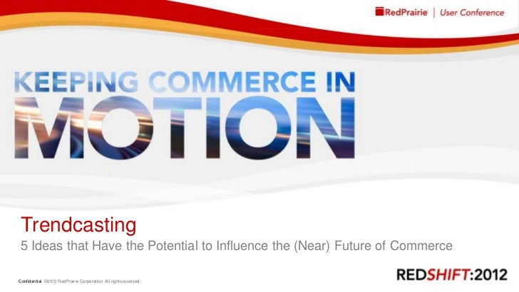 Trendcasting 5 Ideas that Have the Potential to Influence the (Near) Future of CommerceConfidential ©2012 RedPrairie Corpo...