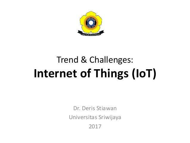 Trend & Challenges: Internet of Things (IoT) Dr. Deris Stiawan Universitas Sriwijaya 2017