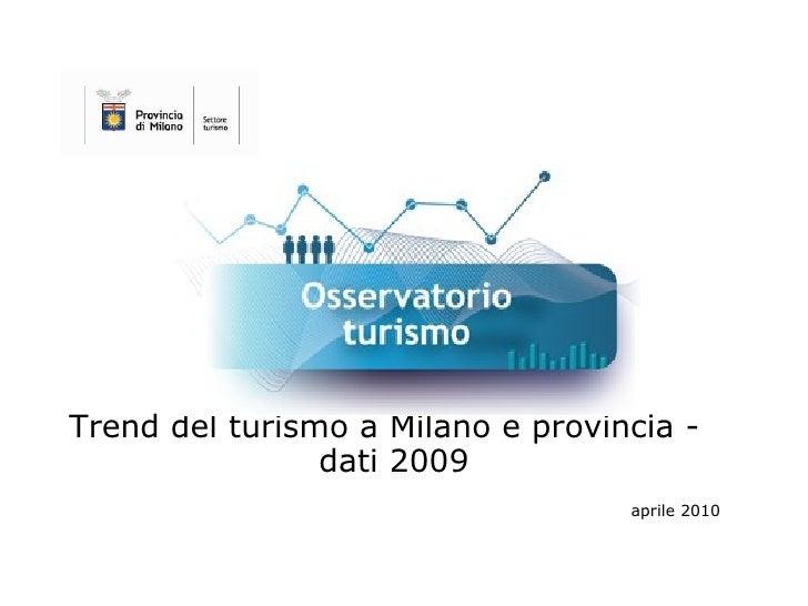 <ul><li>Trend del turismo a Milano e provincia - dati 2009  </li></ul><ul><li>aprile 2010 </li></ul>