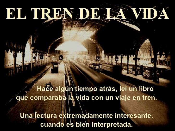 EL TREN DE LA VIDA           Hace algún tiempo atrás, leí un libro  que comparaba la vida con un viaje en tren.    Una lec...