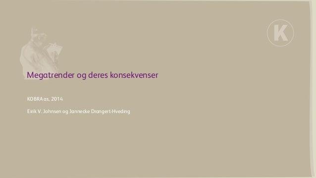 Megatrender og deres konsekvenser  KOBRA as, 2014 Eirik V. Johnsen og Jannecke Drangert-Hveding