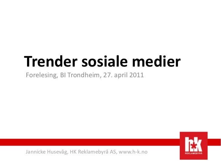 Trender sosiale medierForelesing, BI Trondheim, 27. april 2011Jannicke Husevåg, HK Reklamebyrå AS, www.h-k.no