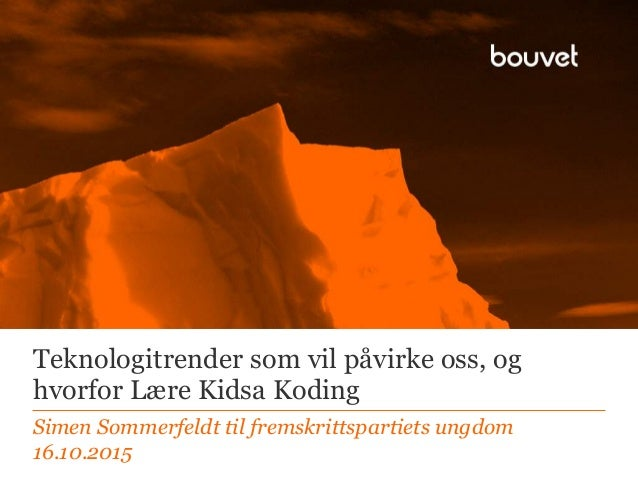 Teknologitrender som vil påvirke oss, og hvorfor Lære Kidsa Koding Simen Sommerfeldt til fremskrittspartiets ungdom 16.10....