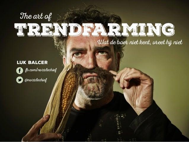 The art of  Trendfarming  Wat de boer niet kent, vreet hij niet  Luk Balcer  fb.com/nozzlechief  @nozzlechief