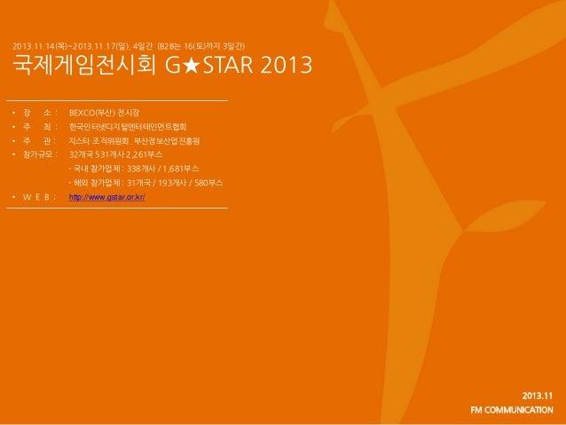 2013.11.14(목)~2013.11.17(일), 4일간 (B2B는 16(토)까지 3일간)  국제게임전시회 G★STAR 2013 •  장  소 :  BEXCO(부산) 전시장  •  주  최 :  한국인터넷디지털엔터테인...