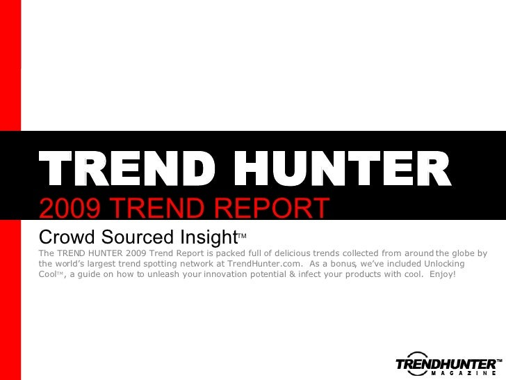 TREND HUNTER 2009 TREND REPORT Crowd Sourced Insight The TREND HUNTER 2009 Trend Report is packed full of delicious trends...