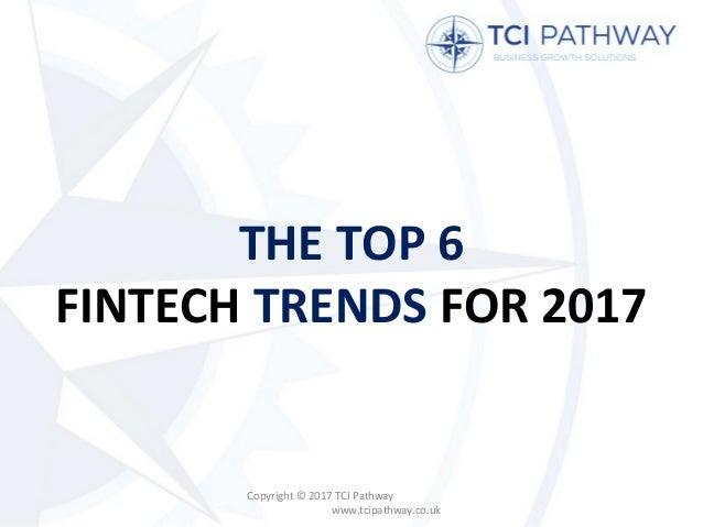 THE TOP 6 FINTECH TRENDS FOR 2017 Copyright © 2017 TCI Pathway www.tcipathway.co.uk