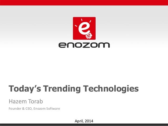 Today's Trending Technologies Hazem Torab Founder & CEO, Enozom Software April, 2014