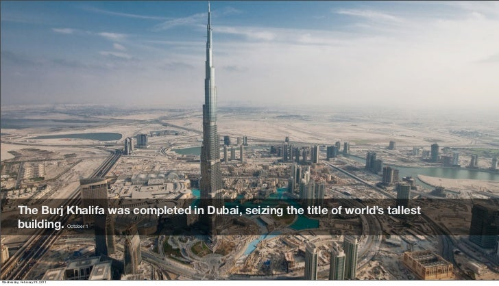 The Burj Khalifa was completed in Dubai, seizing the title of world's tallest          building. October 1Friday, February...