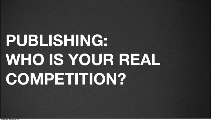 v27       PUBLISHING:       WHO IS YOUR REAL       COMPETITION?Friday, February 18, 2011