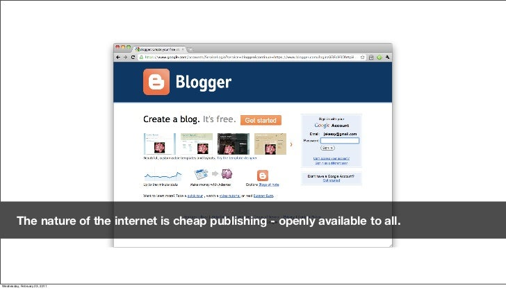 The nature of the internet is cheap publishing - openly available to all.Friday, February 18, 2011