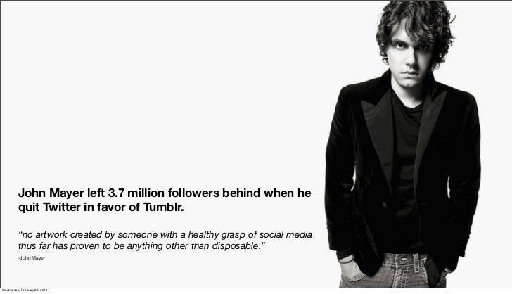 "John Mayer left 3.7 million followers behind when he          quit Twitter in favor of Tumblr.          ""no artwork create..."