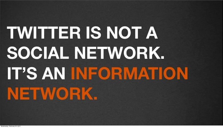 v27        TWITTER IS NOT A        SOCIAL NETWORK.        IT'S AN INFORMATION        NETWORK.Friday, February 18, 2011