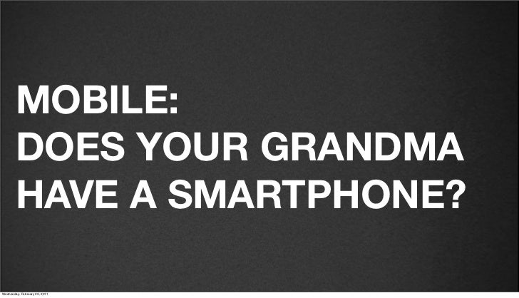 v27        MOBILE:        DOES YOUR GRANDMA        HAVE A SMARTPHONE?Friday, February 18, 2011