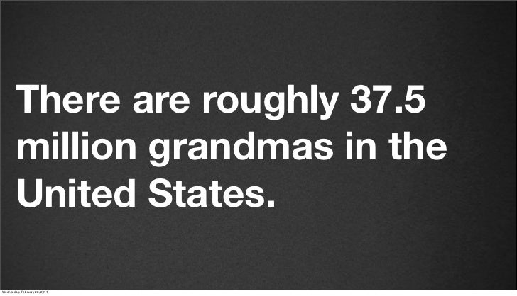 v27        There are roughly 37.5        million grandmas in the        United States.Friday, February 18, 2011