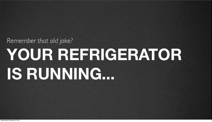 v27         Remember that old joke?         YOUR REFRIGERATOR         IS RUNNING...Friday, February 18, 2011
