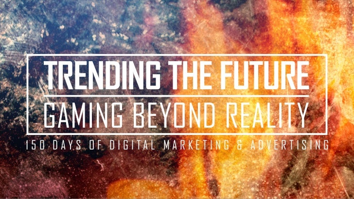 TRENDING THE FUTURE   GAMING BEYOND REALITY1 5 0 DAY S O F D I G I TA L M A R KE T I N G & A DV E R T I S I N G