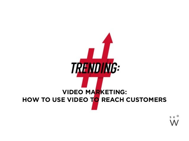 VIDEO MARKETING: HOW TO USE VIDEO TO REACH CUSTOMERS
