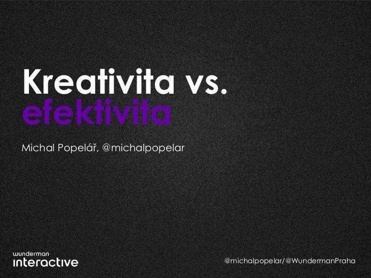 Kreativita vs.efektivitaMichal Popelář, @michalpopelar                                 @michalpopelar/@WundermanPraha