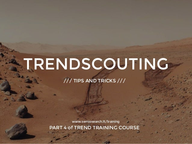 TRENDSCOUTING /// TIPS AND TRICKS /// www.semiosearch.lt/training PART 4 of TREND TRAINING COURSE