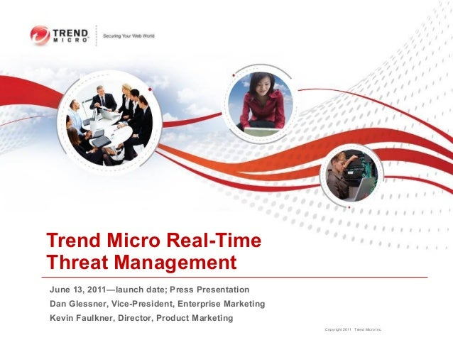 Trend Micro Real-TimeThreat ManagementJune 13, 2011—launch date; Press PresentationDan Glessner, Vice-President, Enterpris...