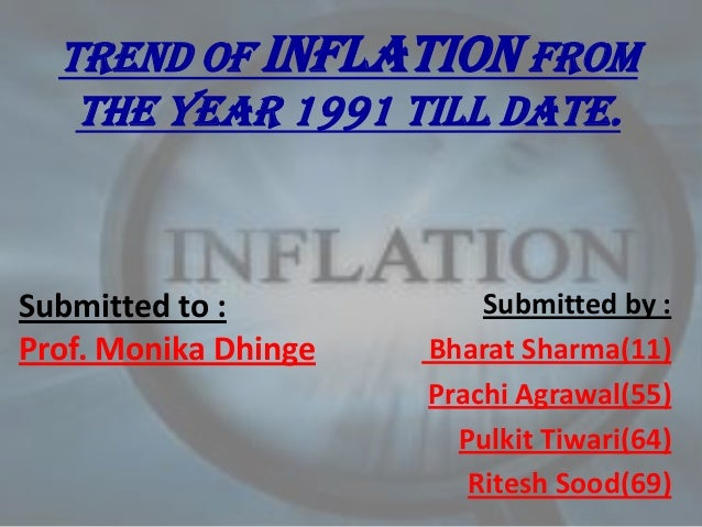 TREND OF INFLATION FROM   THE YEAR 1991 TILL DATE.Submitted to :            Submitted by :Prof. Monika Dhinge   Bharat Sha...