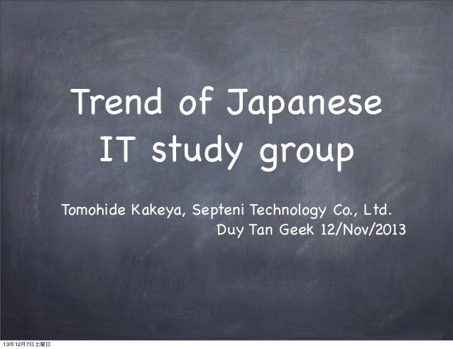 Trend of Japanese IT study group Tomohide Kakeya, Septeni Technology Co., Ltd. Duy Tan Geek 12/Nov/2013 13年12月7日土曜日