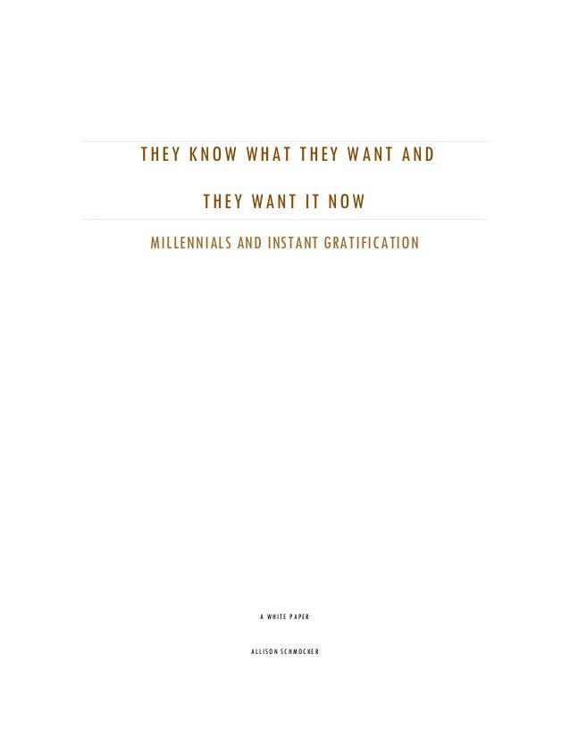 THEY KNOW WHAT THEY WANT AND THEY WANT IT NOW MILLENNIALS AND INSTANT GRATIFICATION A WHITE PAPER ALLISON SCHMOCKER