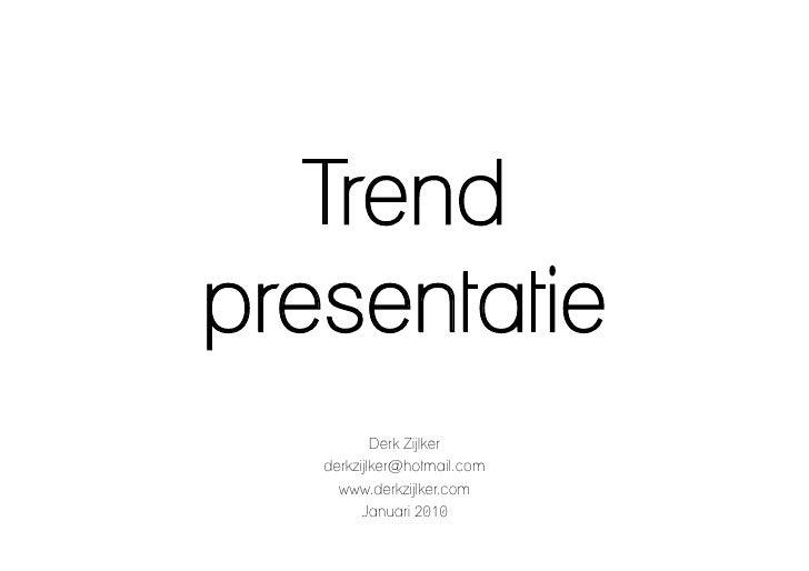 Trend presentatie            Derk Zijlker    derkzijlker@hotmail.com      www.derkzijlker.com          Januari 2010