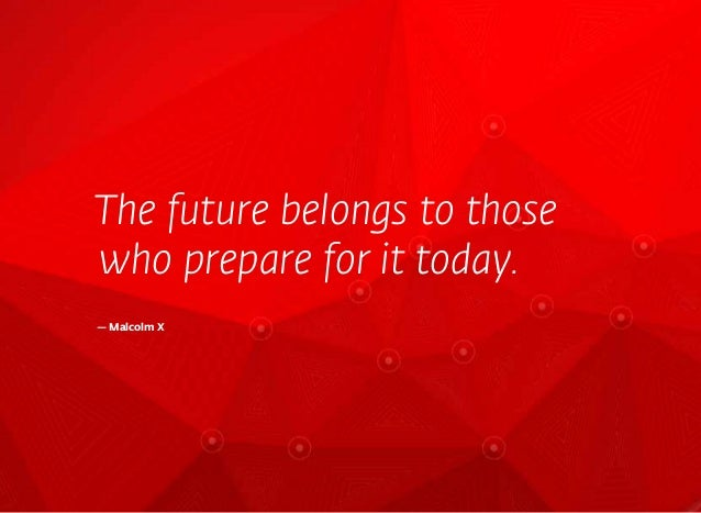 The future belongs to thosewho prepare for it today.— Malcolm X