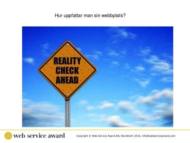 Copyright © Web Service Award AB, Stockholm 2016, info@webserviceaward.com Hur uppfattar man sin webbplats?