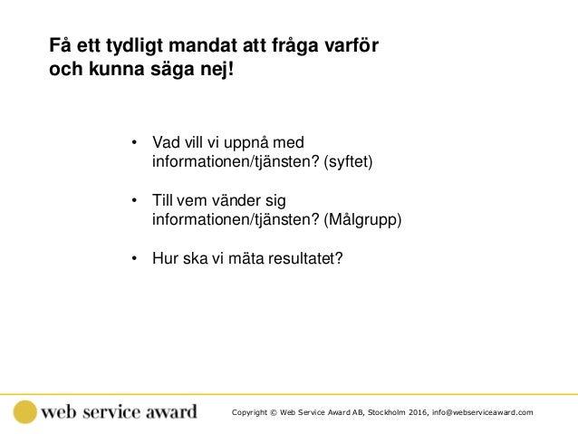 Copyright © Web Service Award AB, Stockholm 2016, info@webserviceaward.com • Vad vill vi uppnå med informationen/tjänsten?...