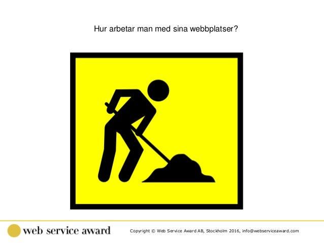 Copyright © Web Service Award AB, Stockholm 2016, info@webserviceaward.com Hur arbetar man med sina webbplatser?